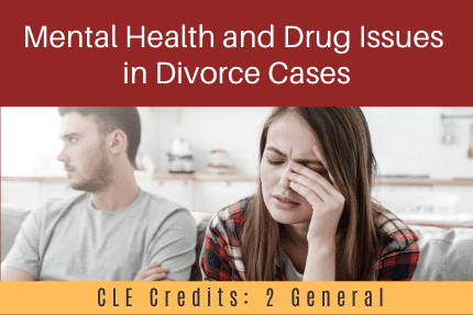 Mental Health and Drug Issues in Divorce Cases CLE