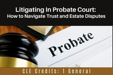 Litigating in Probate Course CLE