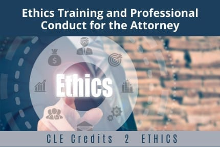 Ethics Training and Professional Conduct For The Attorney CLE