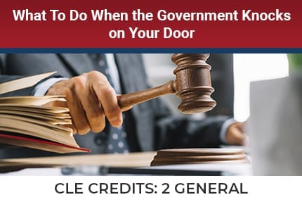 What To Do When The Government Knocks on Your Door CLE