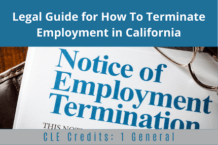 Legal Guide For How To Terminate Employment in CA CLE