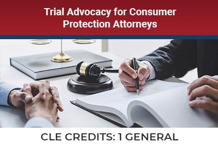 Trial Advocacy For Consumer Protection Attorneys CLE
