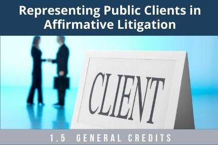 Representing Public Clients in Affirmative Litigation CLE