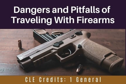 Dangers and Pitfalls of Traveling with Firearms CLE