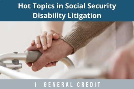 Hot Topics in Social Security Disability Litigation CLE