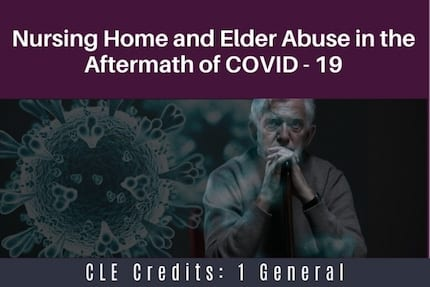 Nursing Home and Elder Abuse in the Aftermath of COVID19 CLE