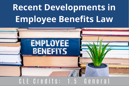 Recent Developments in Employee Benefits CLE